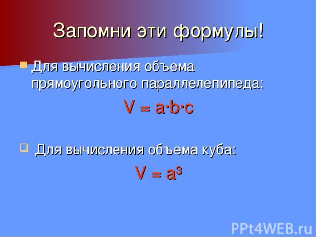 Запомни эти формулы! Для вычисления объема прямоугольного параллелепипеда: V = a∙b∙c Для вычисления объема куба: V = a³