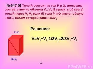 №647 б) Тело R состоит из тел Р и Q, имеющих соответственно объемы V1, V2. Выраз