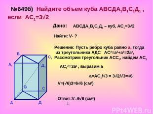 №649б) Найдите объем куба АВСДА1В1С1Д1 , если АС1=3√2 Дано: АВСДА1В1С1Д1 – куб,