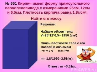 № 651 Кирпич имеет форму прямоугольного параллелепипеда с измерениями 25см, 12см