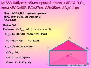№ 658 Найдите объем прямой призмы АВСА1В1С1, если
