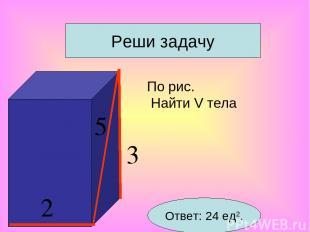 По рис. Найти V тела Реши задачу Ответ: 24 ед2. 5 2 3