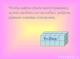 Чтобы найти объём многогранника, нужно разбить его на кубы с ребром, равным един