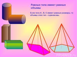 Равные тела имеют равные объемы Если тела А , В, С имеют равные размеры, то объе