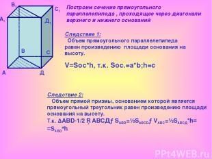 А А1 В В1 С С1 Д Д1 Следствие 1: Объем прямоугольного параллелепипеда равен прои