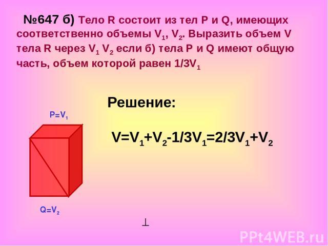 №647 б) Тело R состоит из тел Р и Q, имеющих соответственно объемы V1, V2. Выразить объем V тела R через V1 V2 если б) тела Р и Q имеют общую часть, объем которой равен 1/3V1 Решение: V=V1+V2-1/3V1=2/3V1+V2 Р=V1 Q=V2