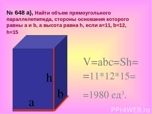 h а b V=abc=Sh= =11*12*15= =1980 ед3. № 648 а), Найти объем прямоугольного параллелепипеда, стороны основания которого равны а и b, а высота равна h, если а=11, b=12, h=15