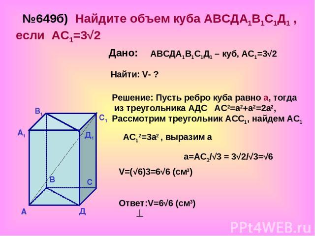№649б) Найдите объем куба АВСДА1В1С1Д1 , если АС1=3√2 Дано: АВСДА1В1С1Д1 – куб, АС1=3√2 Найти: V- ? Решение: Пусть ребро куба равно а, тогда из треугольника АДС АС2=а2+а2=2а2, Рассмотрим треугольник АСС1, найдем АС1 АС12=3а2 , выразим а а=АС1/√3 = 3…