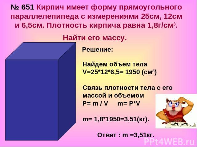№ 651 Кирпич имеет форму прямоугольного параллелепипеда с измерениями 25см, 12см и 6,5см. Плотность кирпича равна 1,8г/cм3. Найти его массу. Решение: Найдем объем тела V=25*12*6,5= 1950 (см3) Связь плотности тела с его массой и объемом P= m / V m= P…