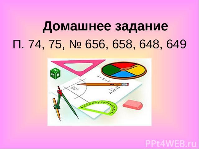Домашнее задание П. 74, 75, № 656, 658, 648, 649