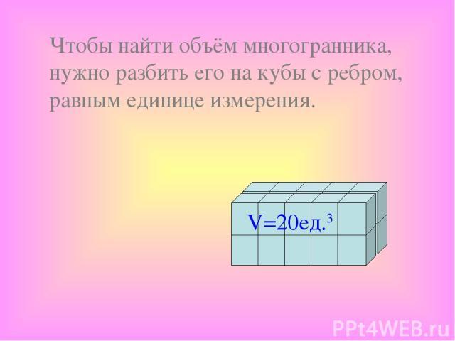 Чтобы найти объём многогранника, нужно разбить его на кубы с ребром, равным единице измерения. V=20ед.3