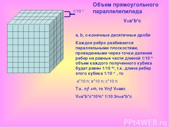 1/10 n Объем прямоугольного параллелепипеда V=a*b*c a, b, c-конечные десятичные дроби Каждое ребро разбивается параллельными плоскостями, проведенными через точки деления ребер на равные части длиной 1/10 n. объем каждого полученного кубика будет ра…