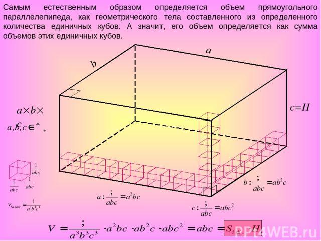 a b c=H a b c Самым естественным образом определяется объем прямоугольного параллелепипеда, как геометрического тела составленного из определенного количества единичных кубов. А значит, его объем определяется как сумма объемов этих единичных кубов.