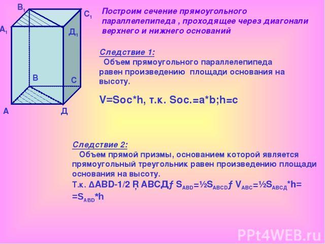 А А1 В В1 С С1 Д Д1 Следствие 1: Объем прямоугольного параллелепипеда равен произведению площади основания на высоту. V=Soc*h, т.к. Sос.=a*b;h=c Следствие 2: Объем прямой призмы, основанием которой является прямоугольный треугольник равен произведен…