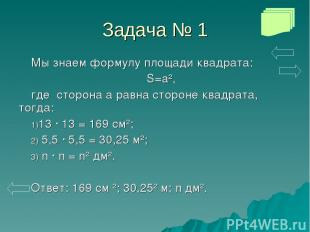 Задача № 1 Мы знаем формулу площади квадрата: S=a², где сторона а равна стороне