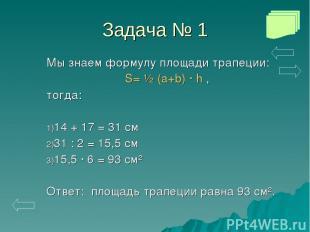 Задача № 1 Мы знаем формулу площади трапеции: S= ½ (a+b) · h , тогда: 14 + 17 =