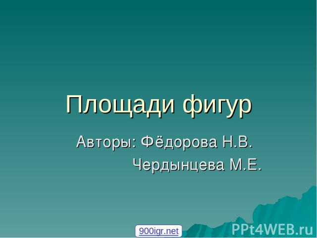 Площади фигур Авторы: Фёдорова Н.В. Чердынцева М.Е. 900igr.net