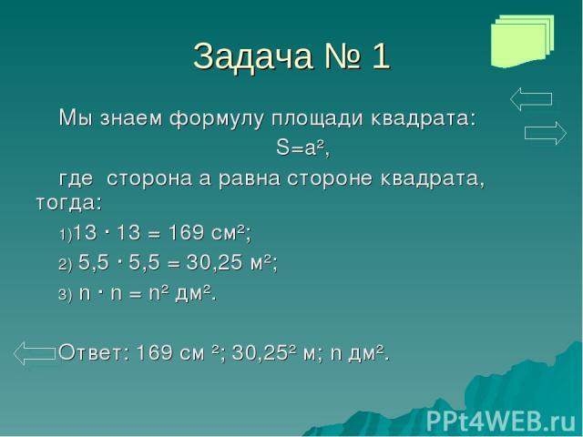 Задача № 1 Мы знаем формулу площади квадрата: S=a², где сторона а равна стороне квадрата, тогда: 13 · 13 = 169 см²; 5,5 · 5,5 = 30,25 м²; n · n = n² дм². Ответ: 169 см ²; 30,25² м; n дм².