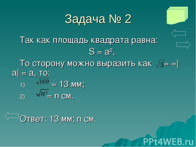 Задача № 2 Так как площадь квадрата равна: S = a², То сторону можно выразить как = =|a| = a, то: = 13 мм; = n см. Ответ: 13 мм; n см.