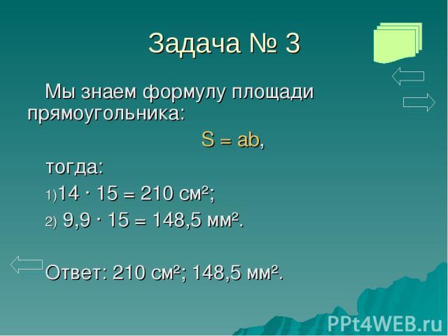 Задача № 3 Мы знаем формулу площади прямоугольника: S = ab, тогда: 14 · 15 = 210 см²; 9,9 · 15 = 148,5 мм². Ответ: 210 см²; 148,5 мм².