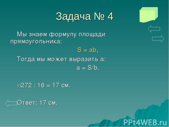 Задача № 4 Мы знаем формулу площади прямоугольника: S = ab, Тогда мы может выразить а: a = S/b. 272 : 16 = 17 см. Ответ: 17 см.