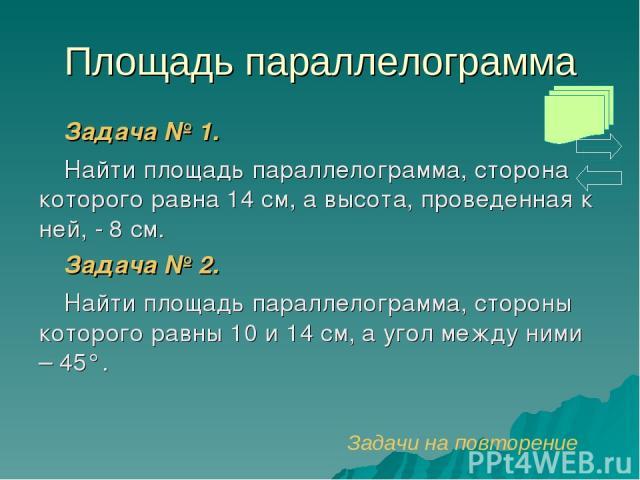Площадь параллелограмма Задача № 1. Найти площадь параллелограмма, сторона которого равна 14 см, а высота, проведенная к ней, - 8 см. Задача № 2. Найти площадь параллелограмма, стороны которого равны 10 и 14 см, а угол между ними – 45°. Задачи на по…