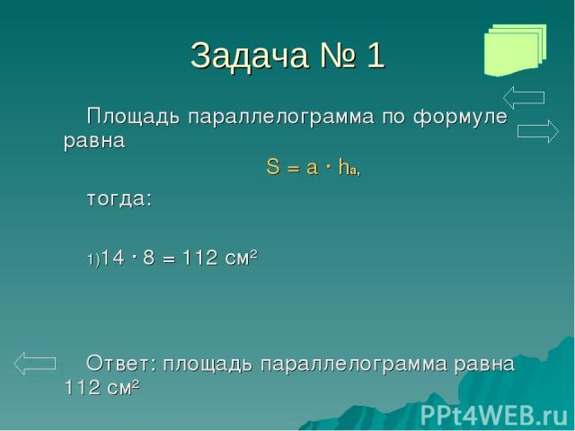 Задача № 1 Площадь параллелограмма по формуле равна S = a · ha, тогда: 14 · 8 = 112 см² Ответ: площадь параллелограмма равна 112 см²