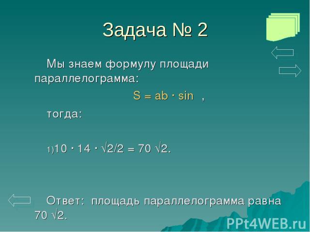 Задача № 2 Мы знаем формулу площади параллелограмма: S = ab · sinα, тогда: 10 · 14 · √2/2 = 70 √2. Ответ: площадь параллелограмма равна 70 √2.