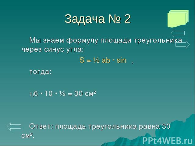 Задача № 2 Мы знаем формулу площади треугольника через синус угла: S = ½ ab · sinα, тогда: 6 · 10 · ½ = 30 см² Ответ: площадь треугольника равна 30 см².