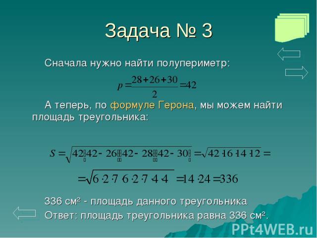 Задача № 3 Сначала нужно найти полупериметр: А теперь, по формуле Герона, мы можем найти площадь треугольника: 336 см² - площадь данного треугольника Ответ: площадь треугольника равна 336 см².
