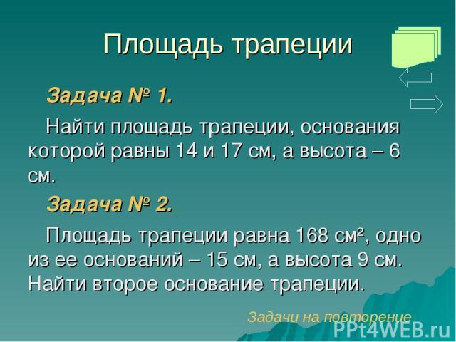 Площадь трапеции Задача № 1. Найти площадь трапеции, основания которой равны 14 и 17 см, а высота – 6 см. Задача № 2. Площадь трапеции равна 168 см², одно из ее оснований – 15 см, а высота 9 см. Найти второе основание трапеции. Задачи на повторение