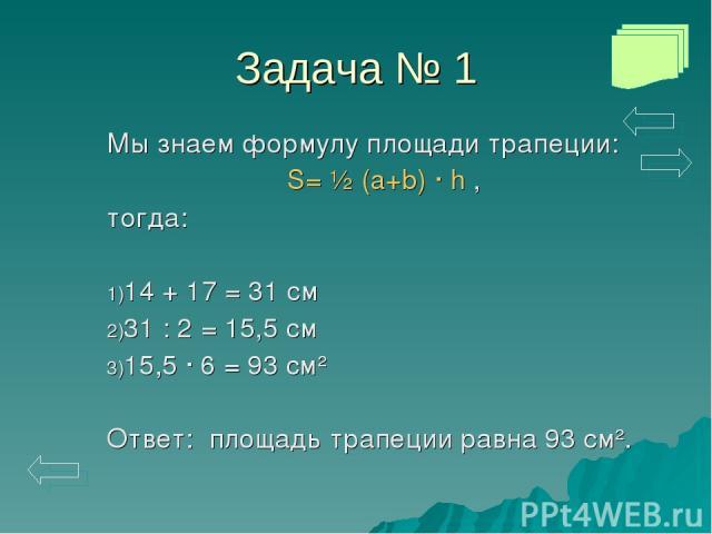 Задача № 1 Мы знаем формулу площади трапеции: S= ½ (a+b) · h , тогда: 14 + 17 = 31 см 31 : 2 = 15,5 см 15,5 · 6 = 93 см² Ответ: площадь трапеции равна 93 см².