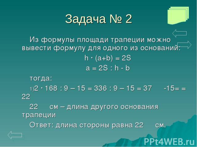 Задача № 2 Из формулы площади трапеции можно вывести формулу для одного из оснований: h · (a+b) = 2S a = 2S : h - b тогда: 2 · 168 : 9 – 15 = 336 : 9 – 15 = 37 ⅓ -15= = 22 ⅓ 22 ⅓ см – длина другого основания трапеции Ответ: длина стороны равна 22 ⅓ см.