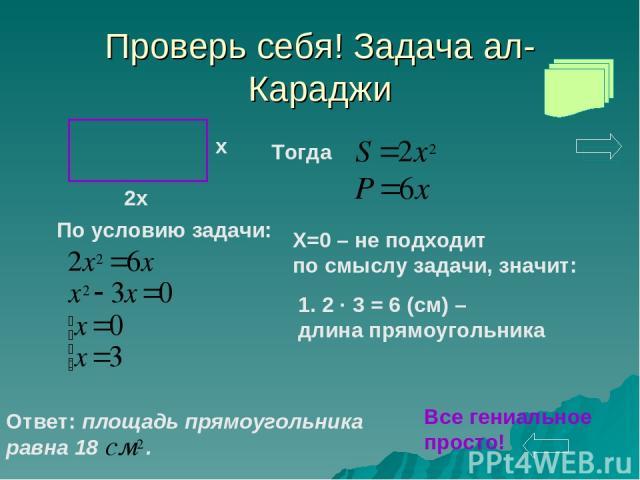 Проверь себя! Задача ал-Караджи Тогда По условию задачи: X=0 – не подходит по смыслу задачи, значит: 2 · 3 = 6 (см) – длина прямоугольника Ответ: площадь прямоугольника равна 18 . Все гениальное просто!