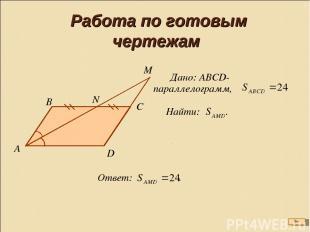 Работа по готовым чертежам Найти: . Дано: АВСD-параллелограмм, Ответ: .