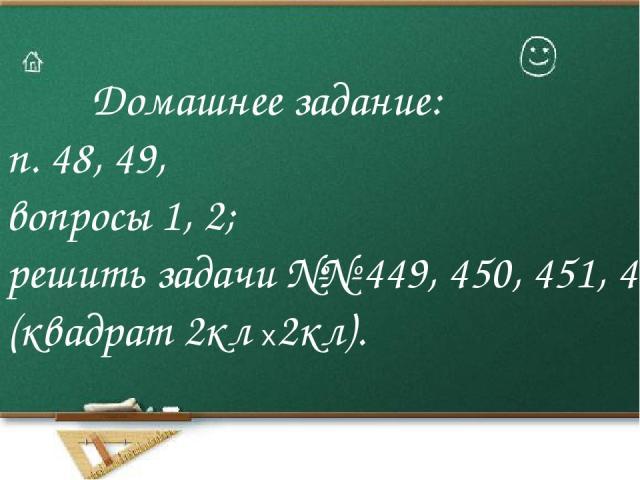 Домашнее задание: п. 48, 49, вопросы 1, 2; решить задачи №№ 449, 450, 451, 446 (квадрат 2кл х2кл).