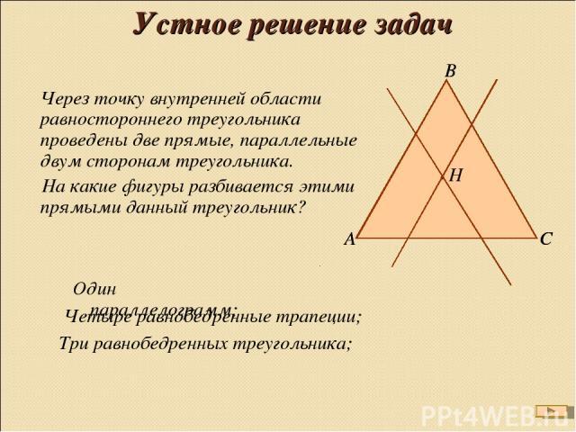 Устное решение задач Через точку внутренней области равностороннего треугольника проведены две прямые, параллельные двум сторонам треугольника. На какие фигуры разбивается этими прямыми данный треугольник? Четыре равнобедренные трапеции; Три равнобе…