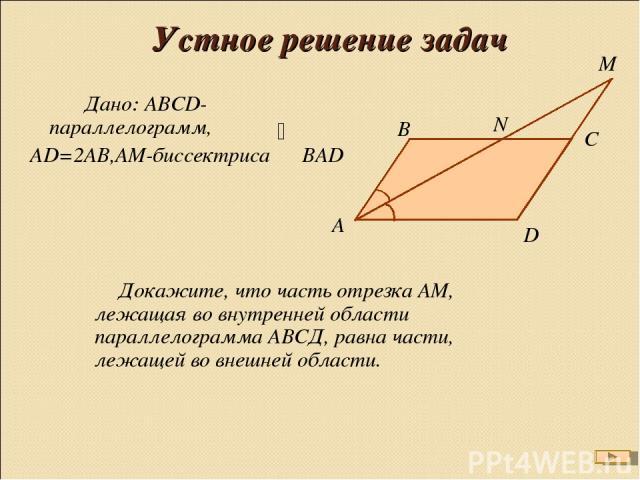 Устное решение задач Дано: АВСD-параллелограмм, АD=2АВ,АМ-биссектриса ВАD Докажите, что часть отрезка АМ, лежащая во внутренней области параллелограмма АВСД, равна части, лежащей во внешней области.
