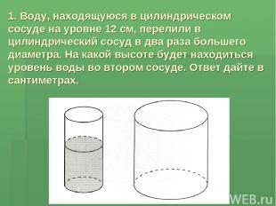 1. Воду, находящуюся в цилиндрическом сосуде на уровне 12 см, перелили в цилиндр