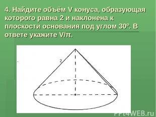 4. Найдите объём V конуса, образующая которого равна 2 и наклонена к плоскости о