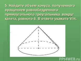 5. Найдите объём конуса, полученного вращением равнобедренного прямоугольного тр