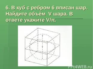 6. В куб с ребром 6 вписан шар. Найдите объём V шара. В ответе укажите V/π.