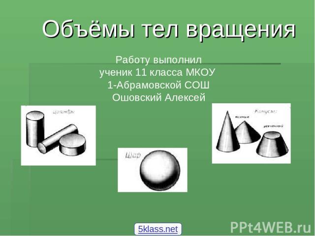 Объёмы тел вращения Работу выполнил ученик 11 класса МКОУ 1-Абрамовской СОШ Ошовский Алексей 5klass.net