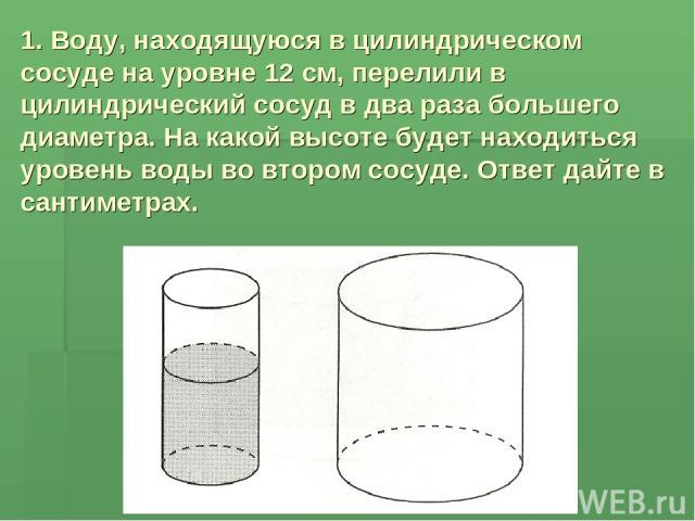 1. Воду, находящуюся в цилиндрическом сосуде на уровне 12 см, перелили в цилиндрический сосуд в два раза большего диаметра. На какой высоте будет находиться уровень воды во втором сосуде. Ответ дайте в сантиметрах.