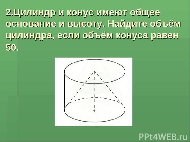 2.Цилиндр и конус имеют общее основание и высоту. Найдите объём цилиндра, если объём конуса равен 50.