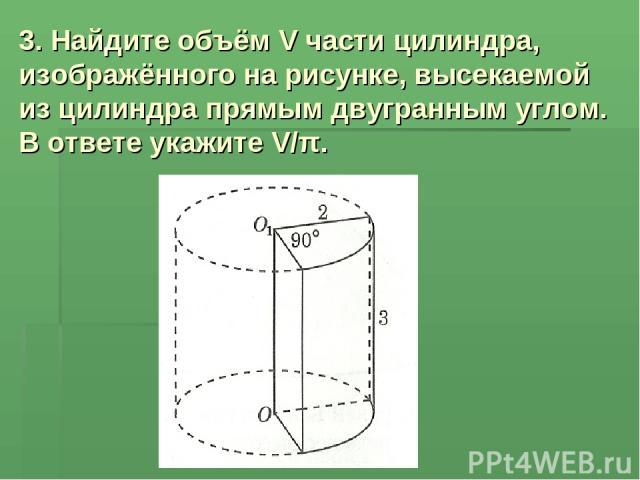 3. Найдите объём V части цилиндра, изображённого на рисунке, высекаемой из цилиндра прямым двугранным углом. В ответе укажите V/π.
