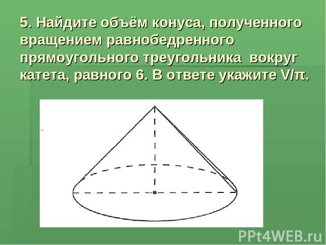 5. Найдите объём конуса, полученного вращением равнобедренного прямоугольного треугольника вокруг катета, равного 6. В ответе укажите V/π.