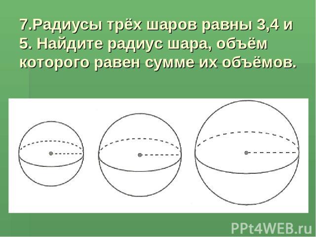 7.Радиусы трёх шаров равны 3,4 и 5. Найдите радиус шара, объём которого равен сумме их объёмов.