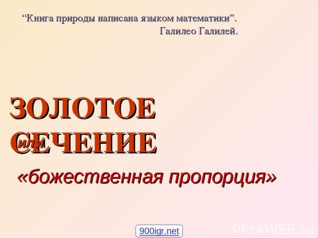 """ЗОЛОТОЕ СЕЧЕНИЕ или «божественная пропорция» """"Книга природы написана языком математики"""". Галилео Галилей. 900igr.net"""
