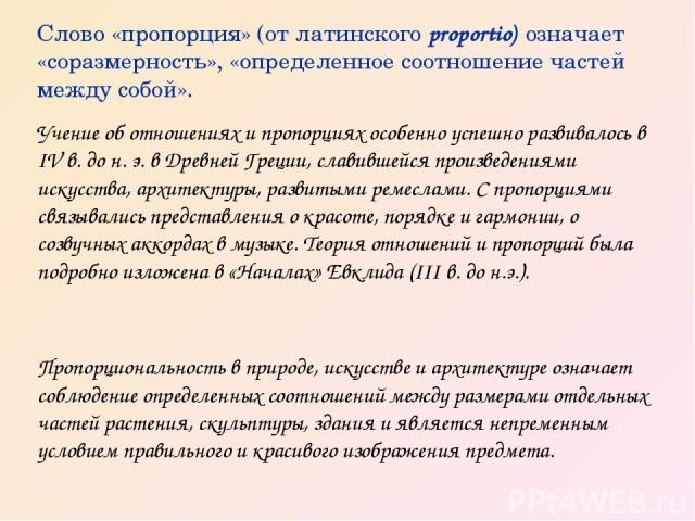 Слово «пропорция» (от латинского proportio) означает «соразмерность», «определенное соотношение частей между собой». Учение об отношениях и пропорциях особенно успешно развивалось в IV в. до н. э. в Древней Греции, славившейся произведениями искусст…